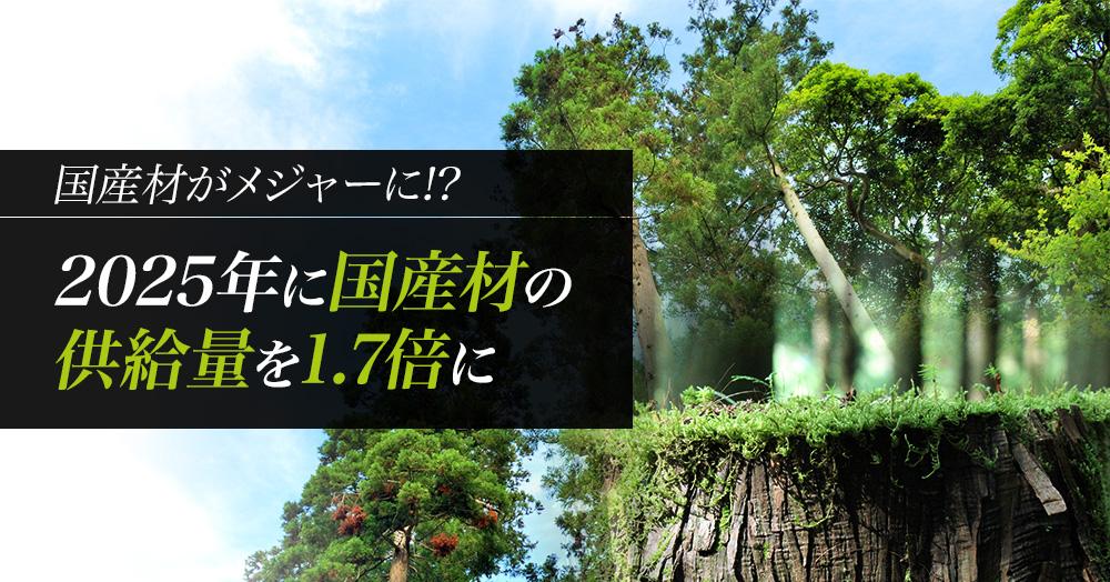 国産材がメジャーに!?「森林・林業基本計画」で2025年に供給量1.7倍に