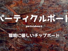 【パーティクルボード】JIS規格で品質保証!特徴・用途・製品を紹介します。